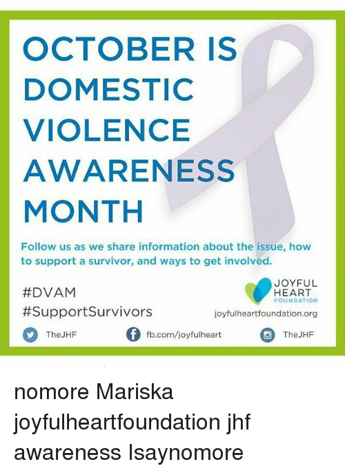 Domestic Violence Awareness: OCTOBER IS  DOMESTIC  VIOLENCE  AWARENESS  MONTH  Follow us as we share information about the issue, how  to support a survivor, and ways to get involved.  JOYFUL  #DVAM  HEART  FOUNDATION  #Support Survivors  joyfulheart foundation.org  Of fb.com/joyful heart  The JHF  The JHF nomore Mariska joyfulheartfoundation jhf awareness Isaynomore