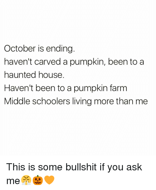 Some Bullshit: October is ending  haven't carved a pumpkin, been to a  haunted house  Haven't been to a pumpkin farm  Middle schoolers living more than me This is some bullshit if you ask me😤🎃🧡