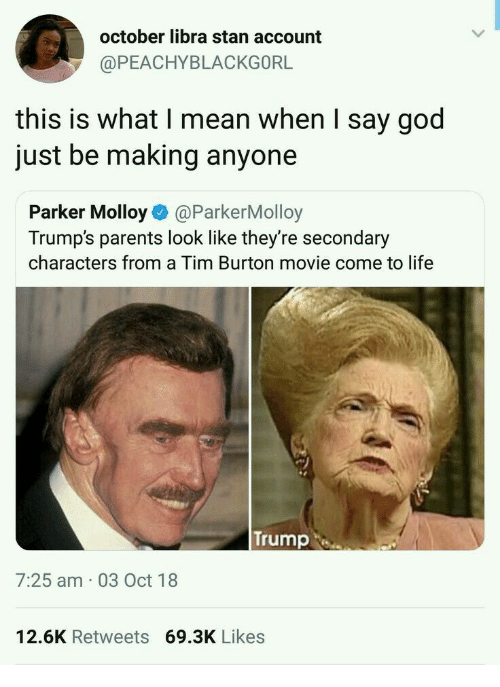 burton: october libra stan account  @PEACHYBLACKGORL  this is what I mean when I say god  just be making anyone  Parker Molloy@ParkerMolloy  Trump's parents look like they're secondary  characters from a Tim Burton movie come to life  Trump  7:25 am 03 Oct 18  12.6K Retweets 69.3K Likes