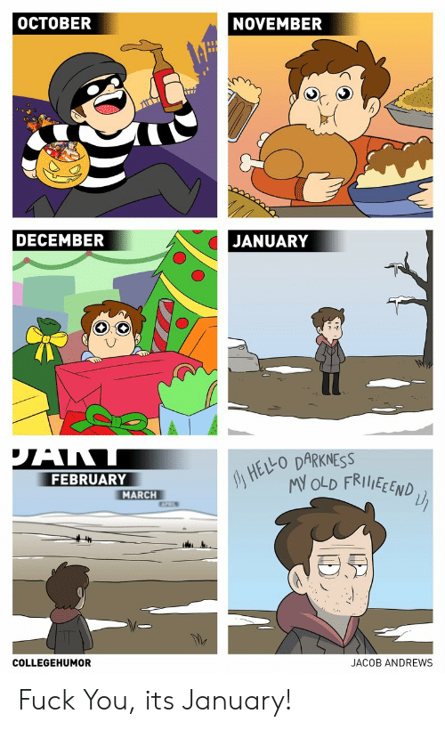 October November: OCTOBER  NOVEMBER  DECEMBER  JANUARY  HELO DARKNESS  MY OLD FRIIEEND  FEBRUARY  MARCH  COLLEGEHUMOR  JACOB ANDREWS Fuck You, its January!