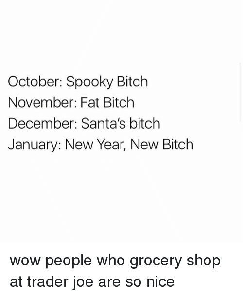 Bitch, New Year's, and Wow: October: Spooky Bitch  November: Fat Bitch  December: Santa's bitch  January: New Year, New Bitch wow people who grocery shop at trader joe are so nice