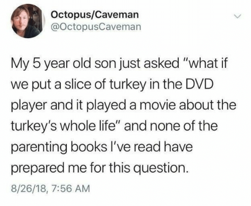"""Octopus: Octopus/Caveman  @OctopusCaveman  My 5 year old son just asked """"what if  put a slice of turkey in the DVD  player and it played a movie about the  turkey's whole life"""" and none of the  parenting books I've read have  prepared me for this question  8/26/18, 7:56 AM"""