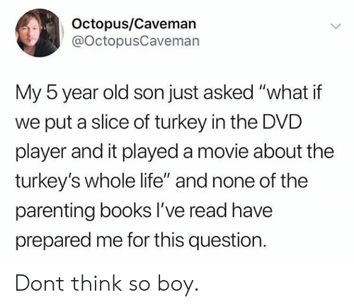 """Octopus: Octopus/Caveman  @OctopusCaveman  My 5 year old son just asked """"what if  we put a slice of turkey in the DVD  player and it played a movie about the  turkey's whole life"""" and none of the  parenting books lI've read have  prepared me for this question Dont think so boy."""