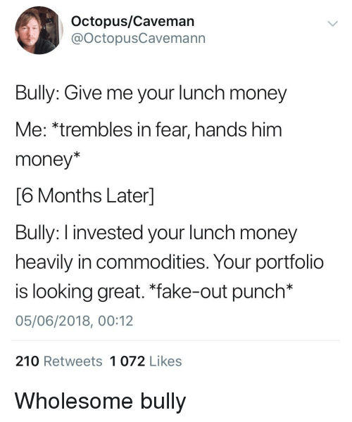 "Fake, Money, and Octopus: Octopus/Caveman  @OctopusCavemann  Bully: Give me your lunch money  Me: *trembles in fear, hands him  money*  6 Months Laterl  Bully: I invested your lunch money  heavily in commodities. Your portfolio  is looking great. ""fake-out punch*  05/06/2018, 00:12  210 Retweets 1 072 Likes <p>Wholesome bully</p>"
