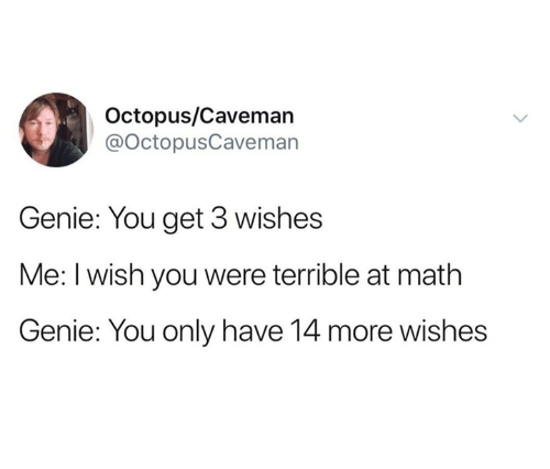 Dank, Math, and Octopus: Octopus/Caveman  @OctopusCavemarn  Genie: You get 3 wishes  Me: I wish you were terrible at math  Genie: You only have 14 more wishes