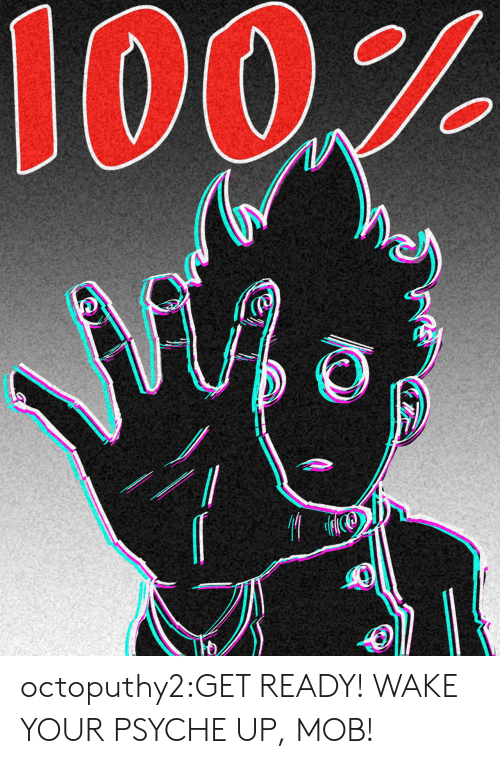 mob: octoputhy2:GET READY! WAKE YOUR PSYCHE UP, MOB!