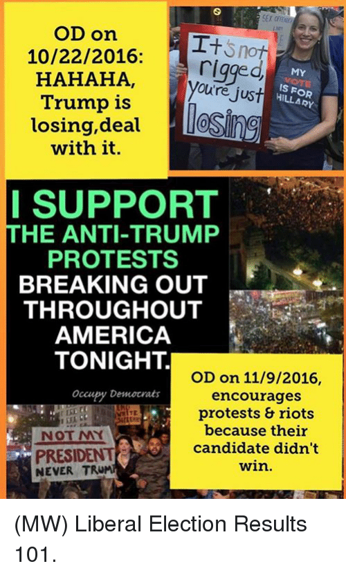 America, Memes, and Protest: OD On  I+  10/22/2016:  a rigged  MY  HAHAHA,  Oure just  IS HILLARY  Trump is  losing, deal  with it.  I SUPPORT  THE ANTI-TRUMP  PROTESTS  BREAKING OUT  THROUGHOUT  AMERICA  TONIGHT.  OD on 11/9/2016  Occupy Democrats  encourages  protests & riots  because their  candidate didn't  PRESIDENT  win.  NEVER TRU (MW) Liberal Election Results 101.