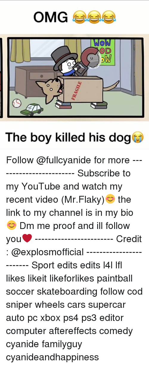 Cars, Memes, and Ps4: OD  ow  The boy killed his dog* Follow @fullcyanide for more ------------------------ Subscribe to my YouTube and watch my recent video (Mr.Flaky)😊 the link to my channel is in my bio😊 Dm me proof and ill follow you❤️ ------------------------ Credit : @explosmofficial ------------------------ Sport edits edits l4l lfl likes likeit likeforlikes paintball soccer skateboarding follow cod sniper wheels cars supercar auto pc xbox ps4 ps3 editor computer aftereffects comedy cyanide familyguy cyanideandhappiness
