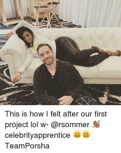 Memes, 🤖, and Project: OD3 This is how I felt after our first project lol w- @rsommer 👋🏾 celebrityapprentice 😬😬 TeamPorsha