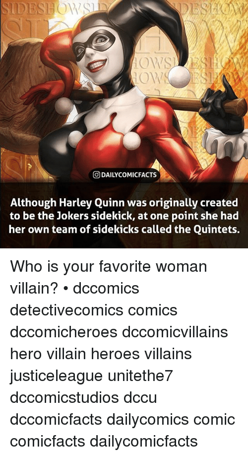 womanizer: ODAILYCOMICFACTS  Although Harlev Quinn was originally created  to be the Jokers sidekick, at one point she had  her own team of sidekicks called the Quintets. Who is your favorite woman villain? • dccomics detectivecomics comics dccomicheroes dccomicvillains hero villain heroes villains justiceleague unitethe7 dccomicstudios dccu dccomicfacts dailycomics comic comicfacts dailycomicfacts