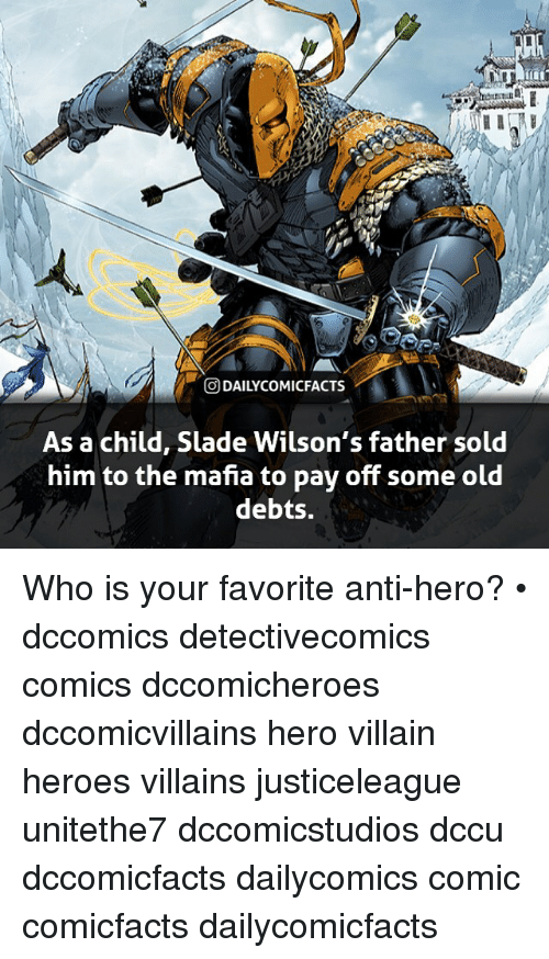 Memes, Heroes, and Old: ODAILYCOMICFACTS  As a child, Slade Wilson's father sold  him to the mafia to pay off some old  debts. Who is your favorite anti-hero? • dccomics detectivecomics comics dccomicheroes dccomicvillains hero villain heroes villains justiceleague unitethe7 dccomicstudios dccu dccomicfacts dailycomics comic comicfacts dailycomicfacts
