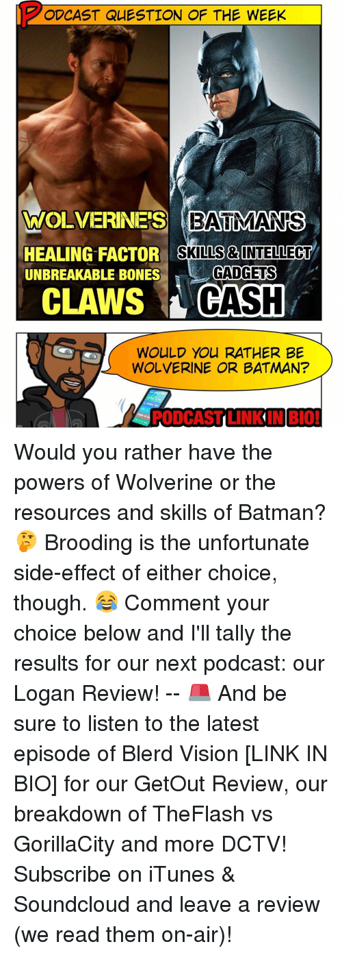 Memes, SoundCloud, and Would You Rather: ODCAST QUESTION OF THE WEEK  OF WOLVERINES BAUMANs  SKILLS & INTELLECT  HEALING FACTOR  UNBREAKABLE BONES  GADGETS  CLAWS CASH  WOULD YOU RATHER BE  WOLVERINE OR BATMAN?  PODCAST LIN  BIO! Would you rather have the powers of Wolverine or the resources and skills of Batman? 🤔 Brooding is the unfortunate side-effect of either choice, though. 😂 Comment your choice below and I'll tally the results for our next podcast: our Logan Review! -- 🚨 And be sure to listen to the latest episode of Blerd Vision [LINK IN BIO] for our GetOut Review, our breakdown of TheFlash vs GorillaCity and more DCTV! Subscribe on iTunes & Soundcloud and leave a review (we read them on-air)!