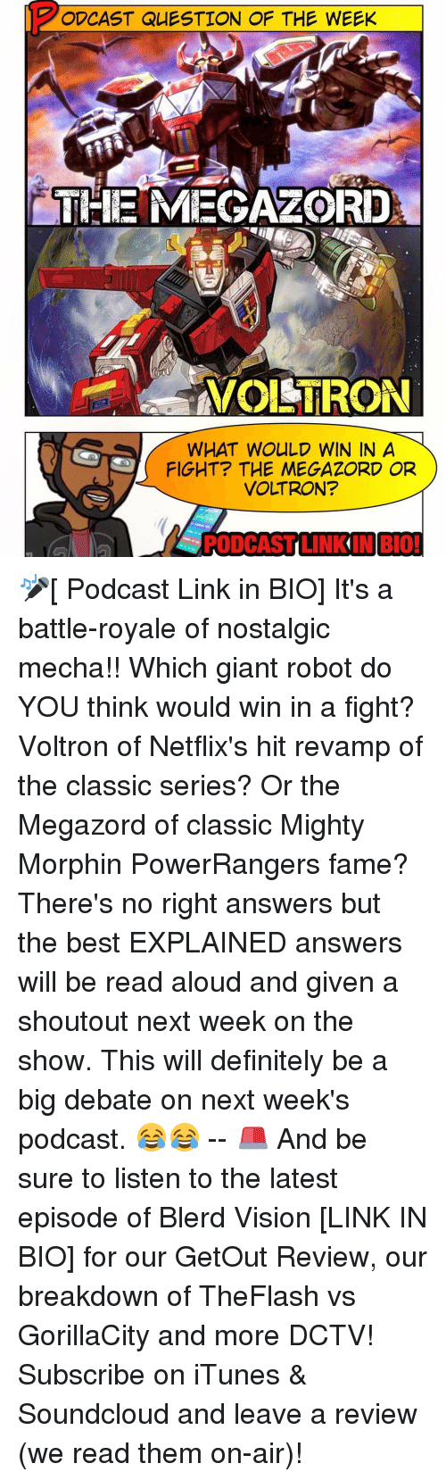 Memes, SoundCloud, and Giant: ODCAST QUESTION OF THE WEEK  THE MEGA LORD  NVOISTRON  WHAT WOULD WIN IN A  FIGHT THE MEGAZORD OR  VOLTRON?  PODCAST LINK IN BIO! 🎤[ Podcast Link in BIO] It's a battle-royale of nostalgic mecha!! Which giant robot do YOU think would win in a fight? Voltron of Netflix's hit revamp of the classic series? Or the Megazord of classic Mighty Morphin PowerRangers fame? There's no right answers but the best EXPLAINED answers will be read aloud and given a shoutout next week on the show. This will definitely be a big debate on next week's podcast. 😂😂 -- 🚨 And be sure to listen to the latest episode of Blerd Vision [LINK IN BIO] for our GetOut Review, our breakdown of TheFlash vs GorillaCity and more DCTV! Subscribe on iTunes & Soundcloud and leave a review (we read them on-air)!
