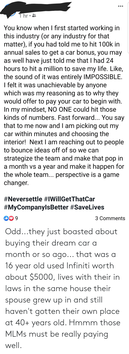 Infiniti: Odd...they just boasted about buying their dream car a month or so ago... that was a 16 year old used Infiniti worth about $5000, lives with their in laws in the same house their spouse grew up in and still haven't gotten their own place at 40+ years old. Hmmm those MLMs must be really paying well.