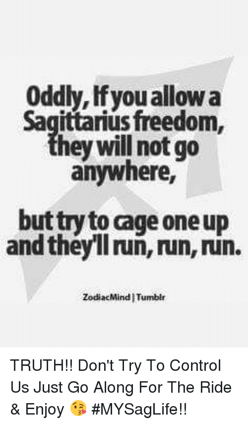 Caged: Oddly, Ifyou allow a  sfreedom,  hey will not go  anywhere,  but try to cage one up  and theyll ruñ, run, run.  ZodiacMind I Tumblr TRUTH!! Don't Try To Control Us Just Go Along For The Ride & Enjoy 😘 #MYSagLife!!