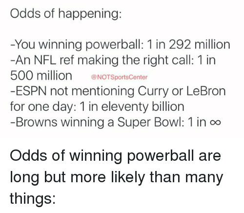 Espn, Nfl, and Powerball: Odds of happening:  -You winning powerball: 1 in 292 million  -An NFL ref making the right call: 1 in  500 million  @NOTSportsCenter  -ESPN not mentioning Curry or LeBron  for one day: 1 in eleventy billion  Browns winning a Super Bowl: 1 in oo Odds of winning powerball are long but more likely than many things: