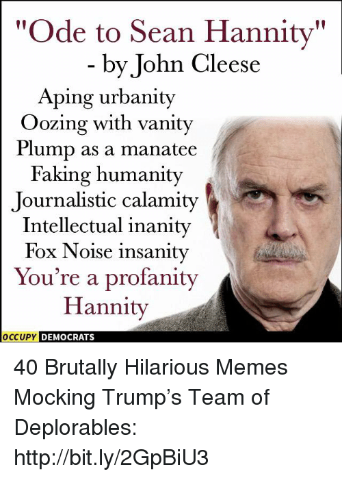 "Memes, Http, and Trump: ""Ode to Sean Hannity""  by John Cleese  Aping urbanity  Oozing with vanity  Plump as a manatee  Faking humanity  Journalistic calamity  Intellectual inanity  Fox Noise insanity  You're a profanity  Hannity  OCCUPY DEMOCRATS 40 Brutally Hilarious Memes Mocking Trump's Team of Deplorables: http://bit.ly/2GpBiU3"