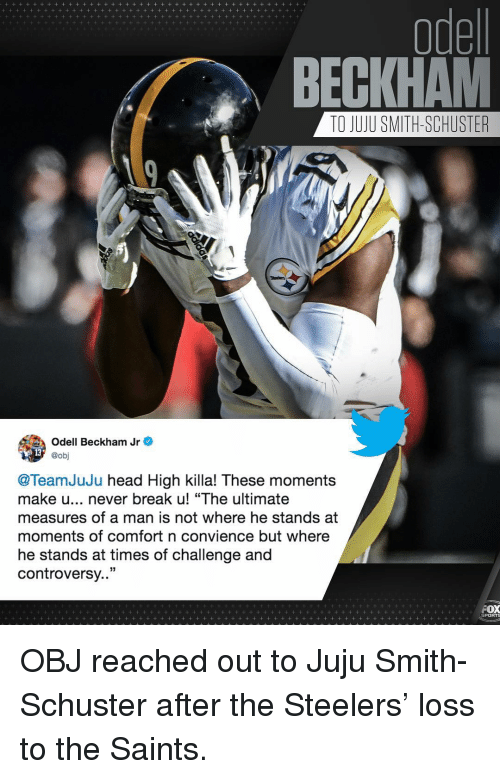 "beckham: odel  BECKHAM  TO JUJU SMITH-SCHUSTER  Odell Beckham Jr e  @obj  @TeamJuJu head High killa! These moments  make u... never break u! ""The ultimate  measures of a man is not where he stands at  moments of comfort n convience but where  he stands at times of challenge and  controversy..""  PORTS OBJ reached out to Juju Smith-Schuster after the Steelers' loss to the Saints."