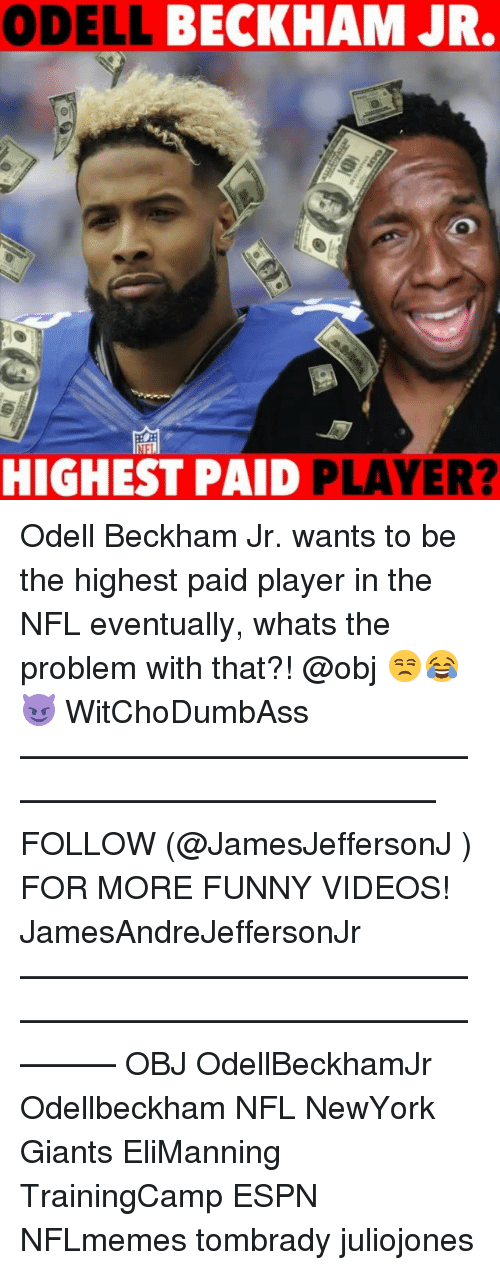 Espn, Funny, and Memes: ODELL BECKHAM JR.  HIGHEST PAID PLAYER? Odell Beckham Jr. wants to be the highest paid player in the NFL eventually, whats the problem with that?! @obj 😒😂😈 WitChoDumbAss ——————————————————————————— FOLLOW (@JamesJeffersonJ ) FOR MORE FUNNY VIDEOS! JamesAndreJeffersonJr ——————————————————————————————— OBJ OdellBeckhamJr Odellbeckham NFL NewYork Giants EliManning TrainingCamp ESPN NFLmemes tombrady juliojones