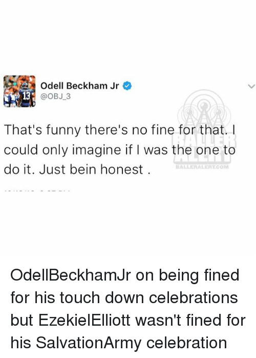 Memes, Odell Beckham Jr., and Celebrities: Odell Beckham Jr  @OBJ 3  That's funny there's no fine for that. I  could only imagine if was the one to  do it. Just bein honest  BALLERAALEPITCOM OdellBeckhamJr on being fined for his touch down celebrations but EzekielElliott wasn't fined for his SalvationArmy celebration