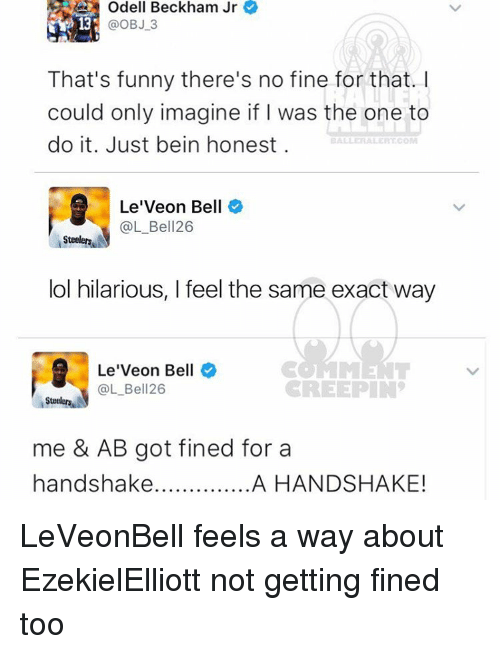 Memes, Odell Beckham Jr., and Steelers: Odell Beckham Jr  @OBJ 3  That's funny there's no fine for that.  could only imagine if I was the one to  do it. Just bein honest.  Lee Veon Bell  @L Bell 26  Steelers  lol hilarious, l feel the same exact way  Le'Veon Bell  @L Bell 26  CREEPIN  Stee  me & AB got fined for a  handshake  A HANDSHAKE! LeVeonBell feels a way about EzekielElliott not getting fined too