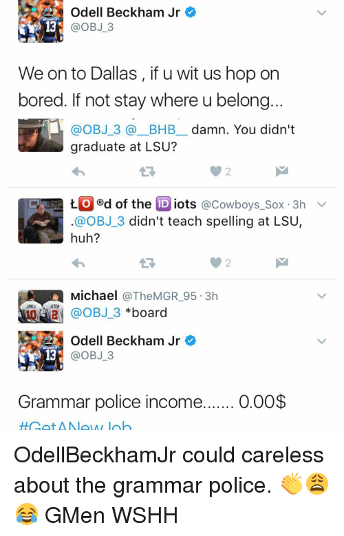 lsu: Odell Beckham Jr  OBJ 3  We onto Dallas, if u wit us hop on  bored. If not stay where u belong  @OBJ 3 BHB damn. You didn't  graduate at LSU?  t. O d of the  ID iots  @Cowboys Sox 3h  v  OBJ 3 didn't teach spelling at LSU  huh?  Michael  @The MGR 95.3h  JONES  JETER  OBJ 3  board  Odell Beckham Jr  OBJ 3  Grammar police income  0.00$ OdellBeckhamJr could careless about the grammar police. 👏😩😂 GMen WSHH