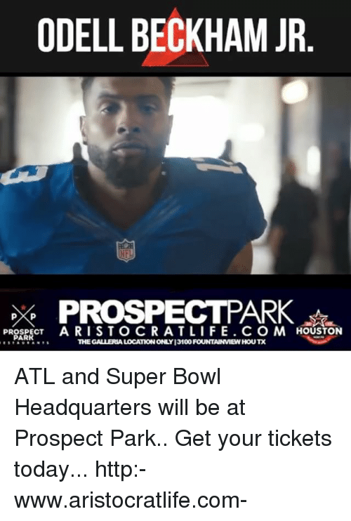 Memes, Odell Beckham Jr., and Super Bowl: ODELL BECKHAM JR  PROSPECTPARK  PROSPECT  ARISTOCRAT LIFE. CO M HOUSTON  PARK  THE FOUNTAINMEWHOUTX ATL and Super Bowl Headquarters will be at Prospect Park.. Get your tickets today... http:-www.aristocratlife.com-