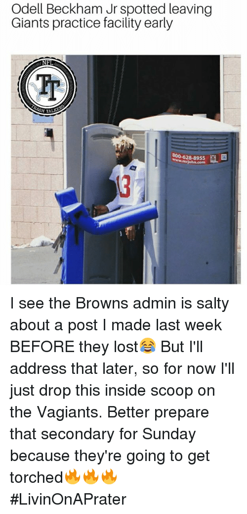 Memes, Odell Beckham Jr., and Being Salty: Odell Beckham Jr spotted leaving  Giants practice facility early  Tp  HTALKE  800-628-8955  www.mrjohn.com I see the Browns admin is salty about a post I made last week BEFORE they lost😂 But I'll address that later, so for now I'll just drop this inside scoop on the Vagiants. Better prepare that secondary for Sunday because they're going to get torched🔥🔥🔥 #LivinOnAPrater