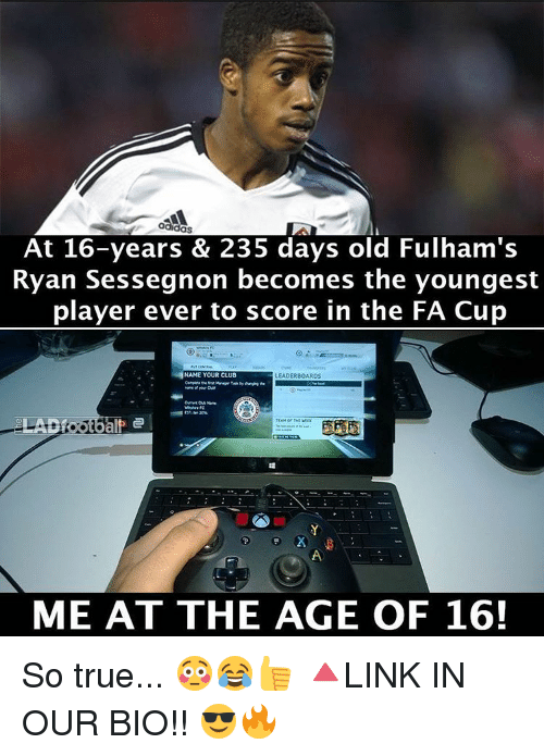 Memes, 🤖, and Fa Cup: OdidOS  At 16-years & 235 days old Fulham's  Ryan Sessegnon becomes the youngest  player ever to score in the FA Cup  NAME YOUR CLUB  LEADERBOARDS  ME AT THE AGE OF 16! So true... 😳😂👍 🔺LINK IN OUR BIO!! 😎🔥