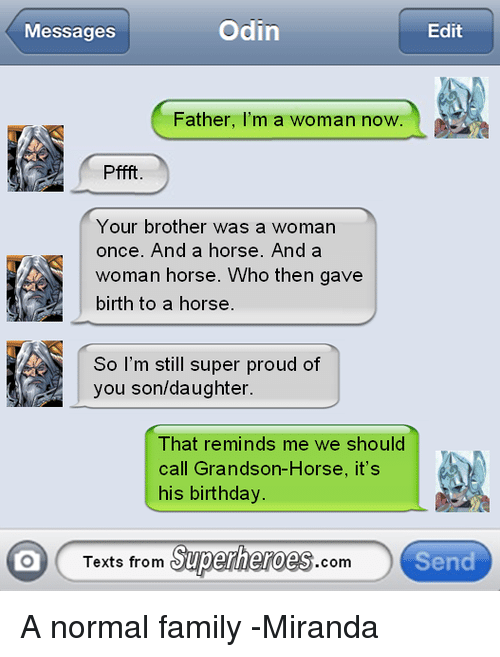 Texts From Superheros: Odin  Messages  Edit  Father, I'm a woman now.  Pffft.  Your brother was a woman  once. And a horse. And a  woman horse. Who then gave  birth to a horse  So I'm still super proud of  you son/daughter.  That reminds me we should  call Grandson-Horse, it's  his birthday.  Texts from  Superheroes  Send  com A normal family  -Miranda