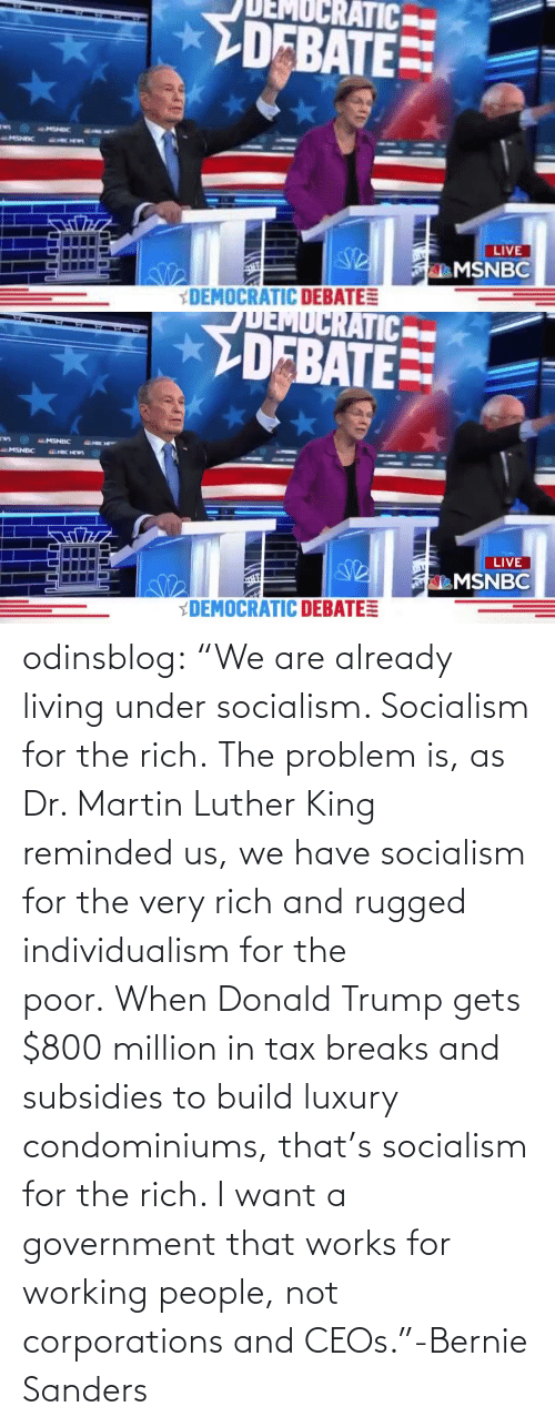 "Donald Trump: odinsblog:    ""We are already living under socialism. Socialism for the rich. The problem is, as Dr. Martin Luther King reminded us, we have socialism for the very rich and rugged individualism for the poor. When Donald Trump gets $800 million in tax breaks and subsidies to build luxury condominiums, that's socialism for the rich. I want a government that works for working people, not corporations and CEOs.""-Bernie Sanders"