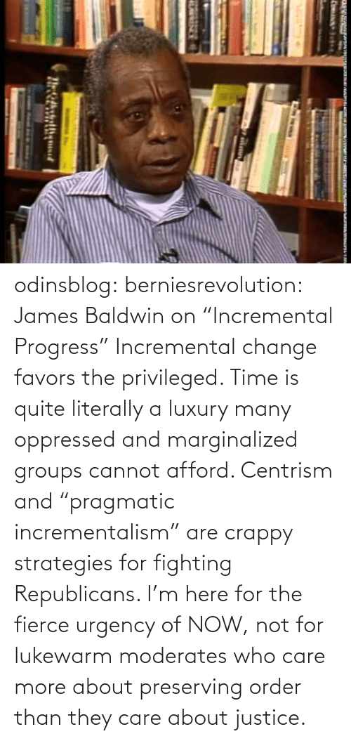 "About: odinsblog:  berniesrevolution:  James Baldwin on ""Incremental Progress""  Incremental change favors the privileged. Time is quite literally a luxury many oppressed and marginalized groups cannot afford. Centrism and ""pragmatic incrementalism"" are crappy strategies for fighting Republicans. I'm here for the fierce urgency of NOW, not for lukewarm moderates who care more about preserving order than they care about justice."