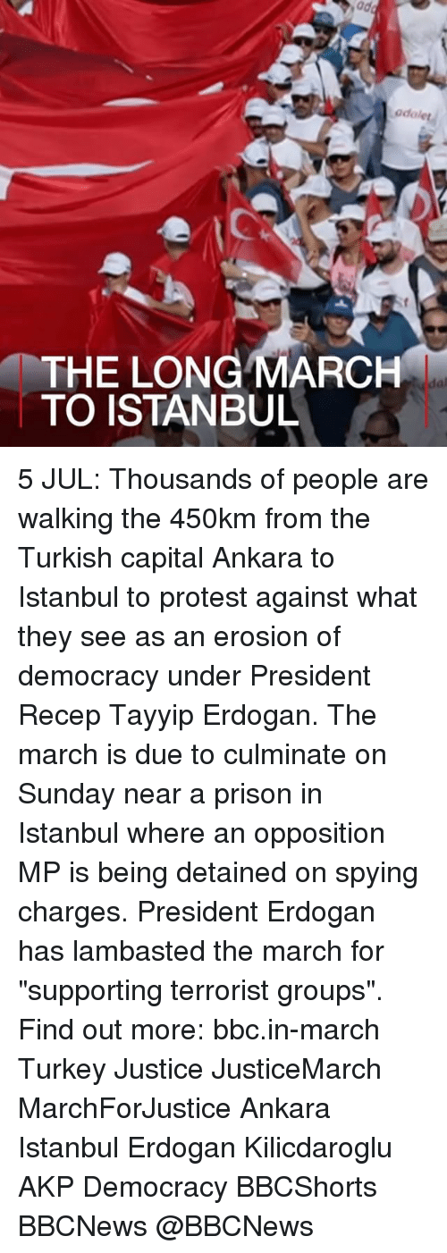 """Turkeyism: odolet  THE LONG MARCH  TO ISTANBUL  al 5 JUL: Thousands of people are walking the 450km from the Turkish capital Ankara to Istanbul to protest against what they see as an erosion of democracy under President Recep Tayyip Erdogan. The march is due to culminate on Sunday near a prison in Istanbul where an opposition MP is being detained on spying charges. President Erdogan has lambasted the march for """"supporting terrorist groups"""". Find out more: bbc.in-march Turkey Justice JusticeMarch MarchForJustice Ankara Istanbul Erdogan Kilicdaroglu AKP Democracy BBCShorts BBCNews @BBCNews"""