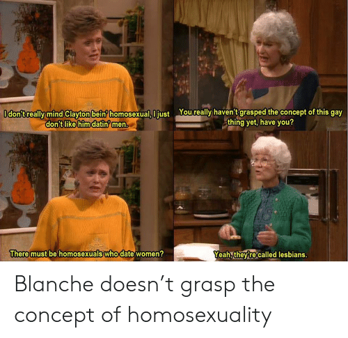 Lesbians: Odon'treally mind Clayton bein homosexual, I just Youreally haven't grasped the concept of this gay  thing yet, have you?  don't like him datin men.  There must be homosexuals who date women?  Yeah, theyre called lesbians. Blanche doesn't grasp the concept of homosexuality