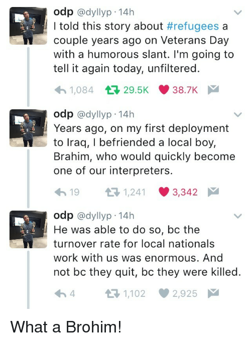 nationals: odp @dyllyp-14h  I told this story about #refugees a  couple years ago on Veterans Day  with a humorous slant. I'm going to  tell it again today, unfiltered.  1,084 29.5K 38.7K  odp @dyllyp-14h  Years ago, on my first deployment  to lraq, I befriended a local boy,  Brahim, who would quickly become  one of our interpreters.  19 3 1241 3342  odp @dyllyp 14h  He was able to do so, bc the  turnover rate for local nationals  work with us was enormous. And  not bc they quit, bc they were killed.  4 t-1,102 2,925 What a Brohim!