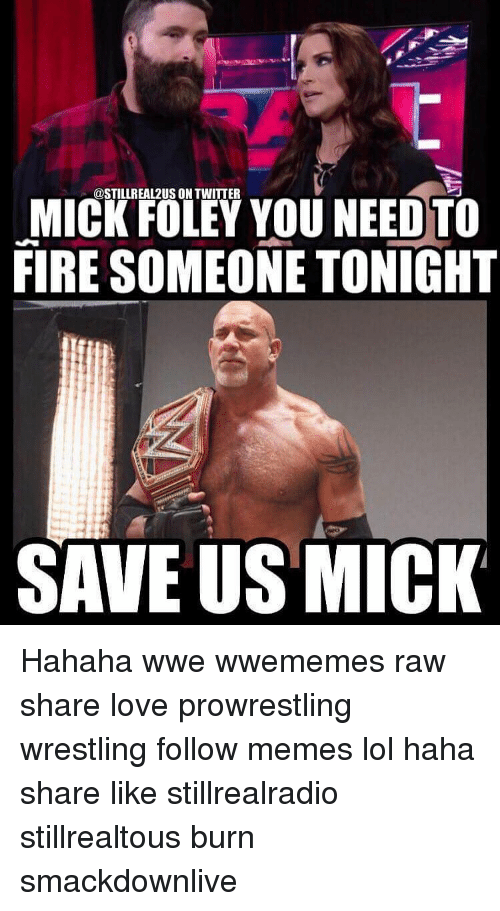 mick foley: ODSTILLREA12US ON TWITTER  MICK FOLEY YOU NEED TO  FIRE SOMEONE TONIGHT  SAVE US MICK Hahaha wwe wwememes raw share love prowrestling wrestling follow memes lol haha share like stillrealradio stillrealtous burn smackdownlive