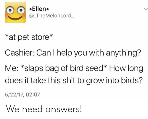Pet Store: OEllen.  @_TheMelonLord  *at pet store*  Cashier: Can I help you with anything?  Me: *slaps bag of bird seed* How long  does it take this shit to grow into birds?  5/22/17, 02:07 We need answers!
