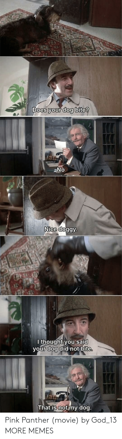 Dog Bite: oes your dog bite  Nice dog  lthought you said  vour doa did not bite  That is not my dog Pink Panther (movie) by God_13 MORE MEMES