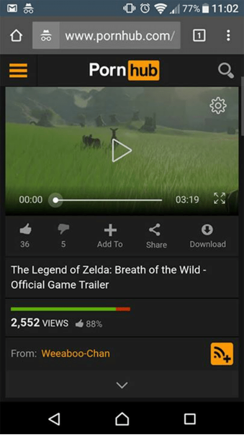 Memes, Porn Hub, and Pornhub: OF 77% 11:02  www.pornhub.com/  Porn  hub  00:00 03:19  36  Add To  Download  Share  The Legend of Zelda: Breath of the Wild  Official Game Trailer  2,552 VIEWS 88%  From: Weeaboo Chan