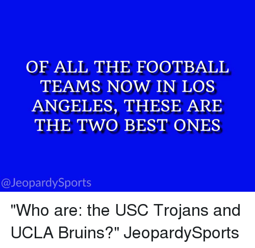 """bruin: OF ALL THE FOOTBALL  TEAMS NOW IN LOS  ANGELES, THESE ARE  THE TWO BEST ONES  Jeopardy Sports """"Who are: the USC Trojans and UCLA Bruins?"""" JeopardySports"""