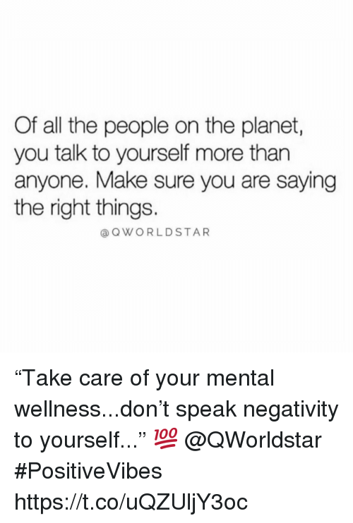 "Wellness: Of all the people on the planet,  you talk to yourself more than  anyone. Make sure you are saying  the right things.  OWORLDSTAR ""Take care of your mental wellness...don't speak negativity to yourself..."" 💯  @QWorldstar #PositiveVibes https://t.co/uQZUljY3oc"