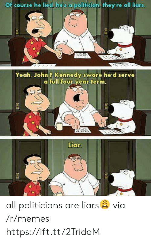 politician: Of course he lied, heis a politician they re all liars  Yeah. John F Kennedy swore he'd serve  a full four year term.  Liar  us all politicians are liars😩 via /r/memes https://ift.tt/2TridaM