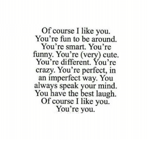 youre crazy: Of course I like you.  You're fun to be around.  You're smart. You're  funny. You're (very) cute.  You're different. You're  crazy. You're perfect, in  an imperfect way. You  always speak your mind.  You have the best laugh.  Of course I like you.  You're you.
