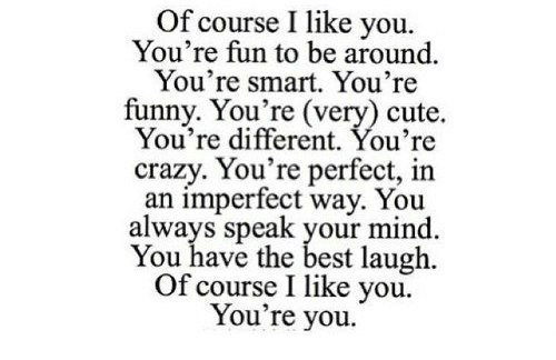 youre crazy: Of course I like you.  You're fun to be around  You're smart. You're  funny. You're (very) cute.  You're different. You're  crazy. You're perfect, in  an imperfect way. You  always speak your mind  You have the best laugh.  Of course I like you  You're you