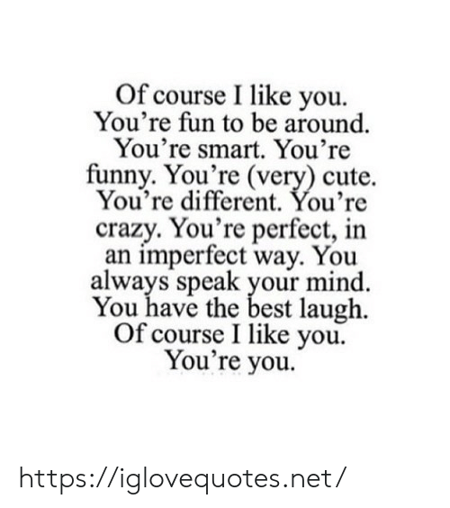 i like you: Of course I like you  You're fun to be around  You're smart. You're  funny. You're (very) cute.  You're different. You're  crazy. You're perfect, in  an imperfect way. You  always speak your mind  You have the best laugh  Of course I like you  You're you. https://iglovequotes.net/