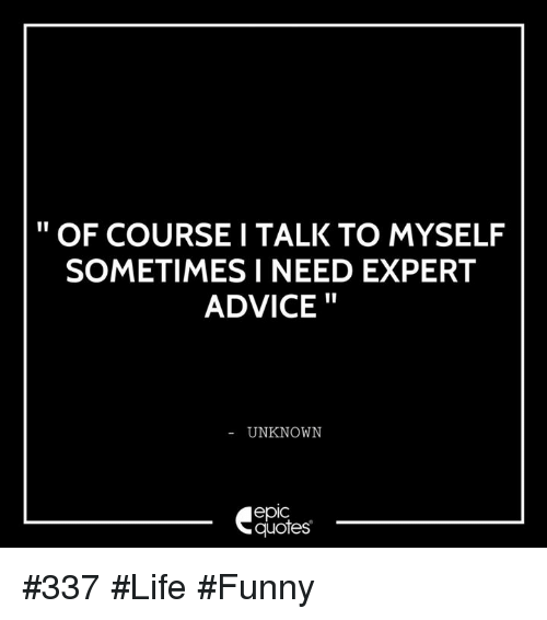 Life Funny: OF COURSE I TALK TO MYSELF  SOMETIMES I NEED EXPERT  ADVICE  UNKNOWN  epIC  quotes #337 #Life #Funny