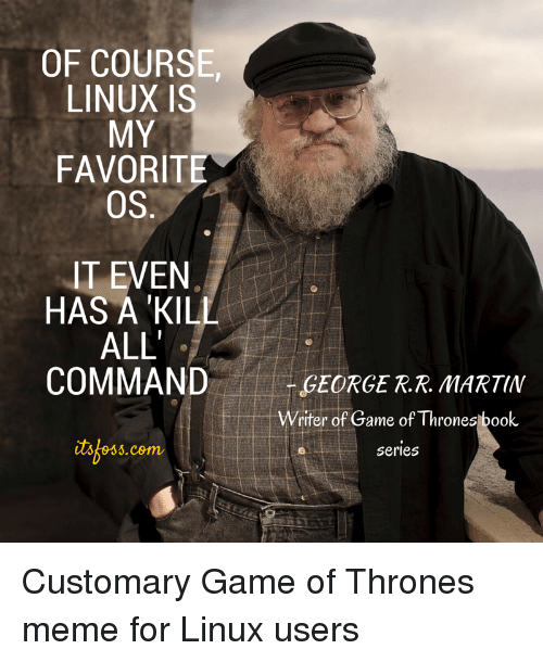 Thrones Meme: OF COURSE  LINUX IS  MY  FAVORITE  OS  IT EVEN  HAS A 'KILL  ALL  COMMAND  EORGE R.R. MARTIN  riter of Game of Thrones book  itskess.com  tsoss.cem  series