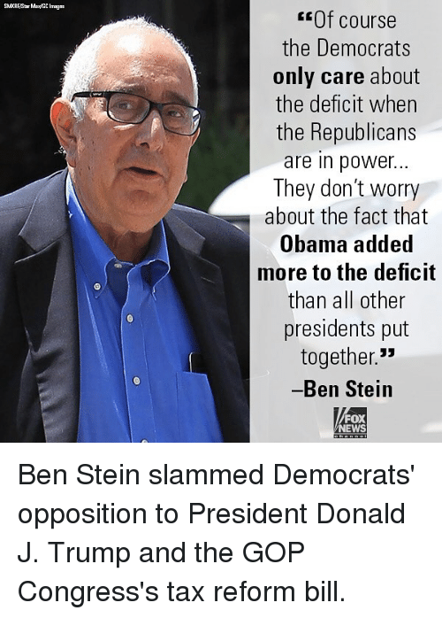 "Memes, News, and Obama: Of course  the Democrats  only care about  the deficit when  the Republicans  are in power...  They don't worry  about the fact that  Obama added  more to the deficit  than all other  presidents put  together.""  Ben Steiin  FOX  NEWS Ben Stein slammed Democrats' opposition to President Donald J. Trump and the GOP Congress's tax reform bill."