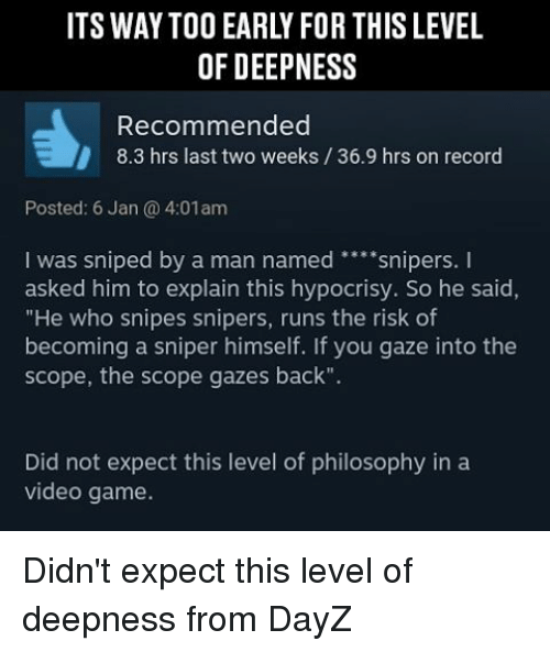 """Scoping: OF DEEP NESS  Recommended  8.3 hrs last two weeks 36.9 hrs on record  Posted: 6 Jan 4:01am  I was sniped by a man named  snipers.  I  asked him to explain this hypocrisy. So he said,  """"He who snipes snipers, runs the risk of  becoming a sniper himself. If you gaze into the  scope, the scope gazes back"""".  Did not expect this level of philosophy in a  video game. Didn't expect this level of deepness from DayZ"""