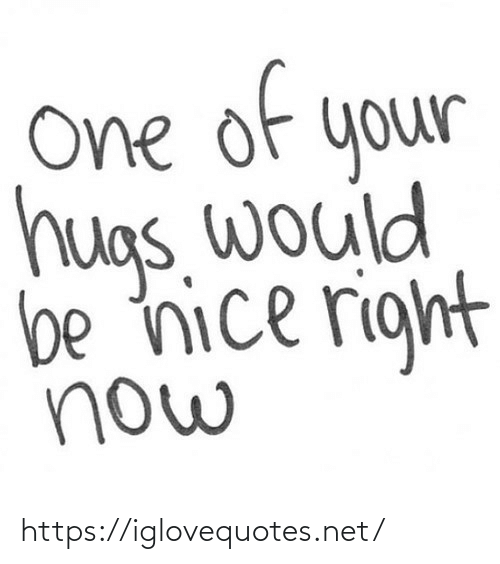 be nice: of  e  One  your  hugs. would  be nice right  now https://iglovequotes.net/